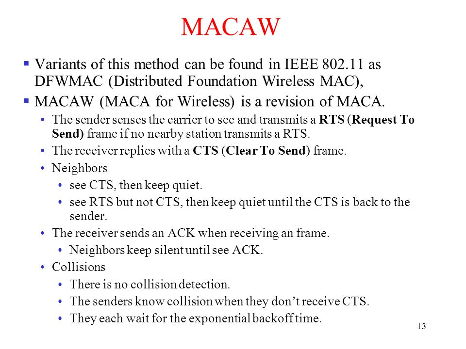 13 MACAW  Variants of this method can be found in IEEE 802.11 as DFWMAC (Distributed Foundation Wireless MAC),  MACAW (MACA for Wireless) is a revision of MACA.