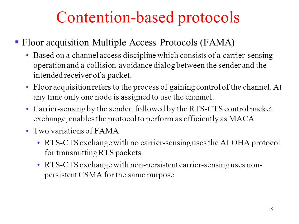 15 Contention-based protocols  Floor acquisition Multiple Access Protocols (FAMA) Based on a channel access discipline which consists of a carrier-sensing operation and a collision-avoidance dialog between the sender and the intended receiver of a packet.