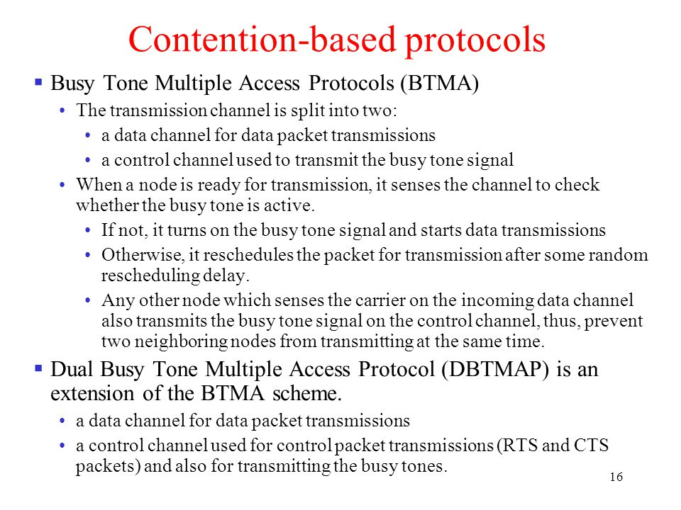 16 Contention-based protocols  Busy Tone Multiple Access Protocols (BTMA) The transmission channel is split into two: a data channel for data packet transmissions a control channel used to transmit the busy tone signal When a node is ready for transmission, it senses the channel to check whether the busy tone is active.