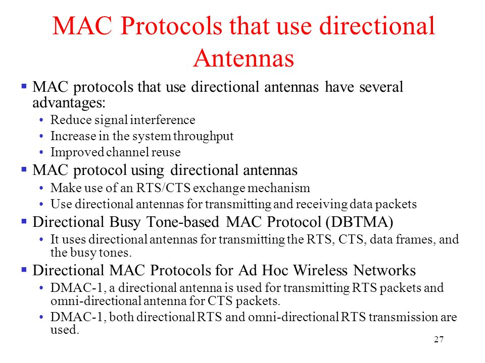 27  MAC protocols that use directional antennas have several advantages: Reduce signal interference Increase in the system throughput Improved channel reuse  MAC protocol using directional antennas Make use of an RTS/CTS exchange mechanism Use directional antennas for transmitting and receiving data packets  Directional Busy Tone-based MAC Protocol (DBTMA) It uses directional antennas for transmitting the RTS, CTS, data frames, and the busy tones.
