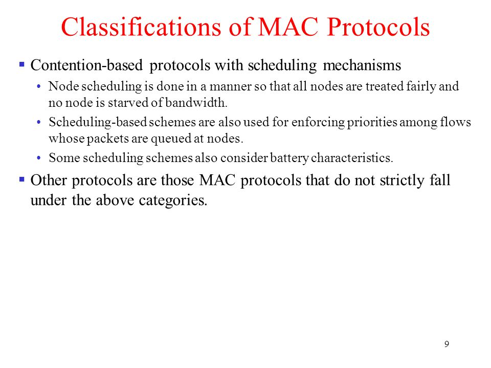 9 Classifications of MAC Protocols  Contention-based protocols with scheduling mechanisms Node scheduling is done in a manner so that all nodes are treated fairly and no node is starved of bandwidth.