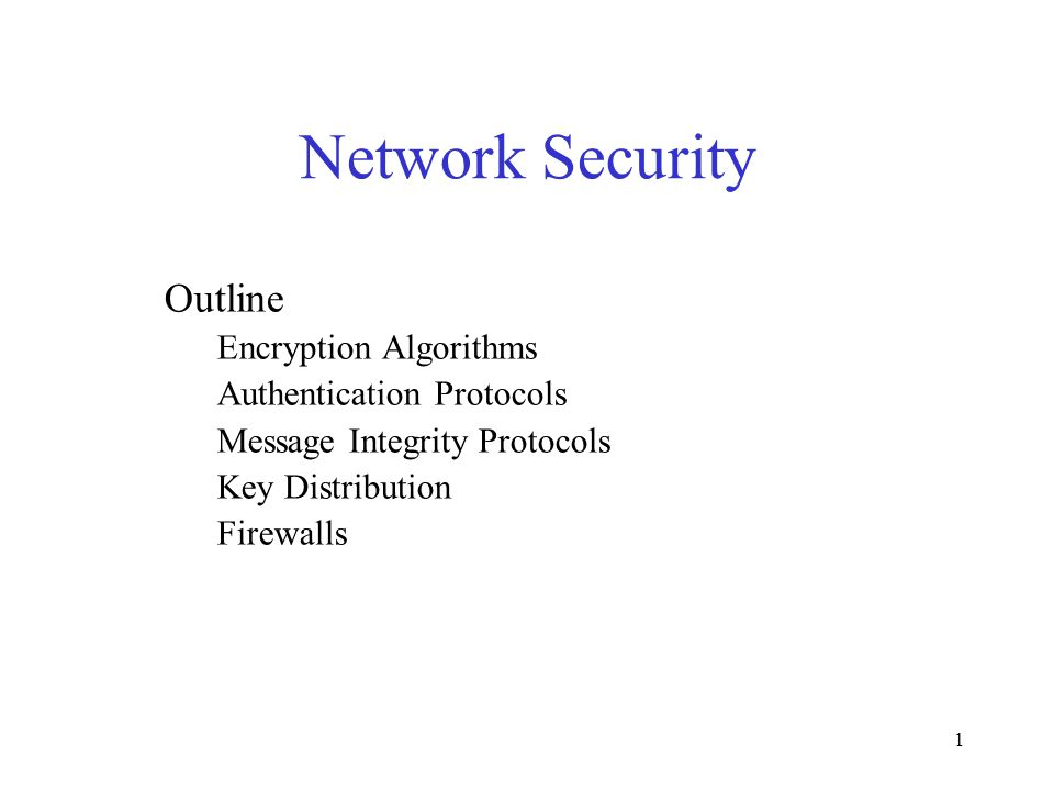 1 Network Security Outline Encryption Algorithms Authentication Protocols Message Integrity Protocols Key Distribution Firewalls