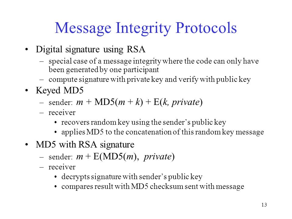 13 Message Integrity Protocols Digital signature using RSA –special case of a message integrity where the code can only have been generated by one par