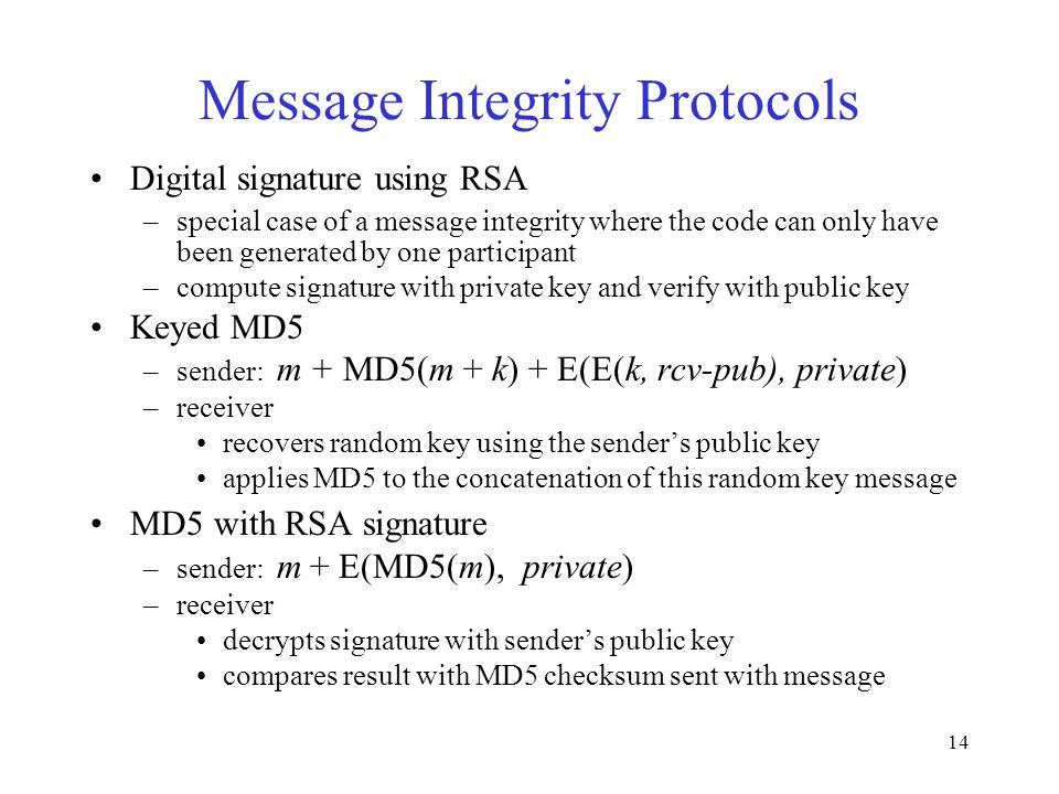 14 Message Integrity Protocols Digital signature using RSA –special case of a message integrity where the code can only have been generated by one participant –compute signature with private key and verify with public key Keyed MD5 –sender: m + MD5(m + k) + E(E(k, rcv-pub), private) –receiver recovers random key using the sender's public key applies MD5 to the concatenation of this random key message MD5 with RSA signature –sender: m + E(MD5(m), private) –receiver decrypts signature with sender's public key compares result with MD5 checksum sent with message