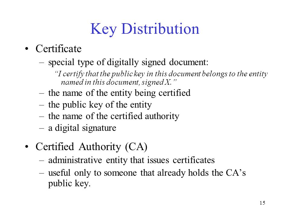 15 Key Distribution Certificate –special type of digitally signed document: I certify that the public key in this document belongs to the entity named in this document, signed X. –the name of the entity being certified –the public key of the entity –the name of the certified authority –a digital signature Certified Authority (CA) –administrative entity that issues certificates –useful only to someone that already holds the CA's public key.