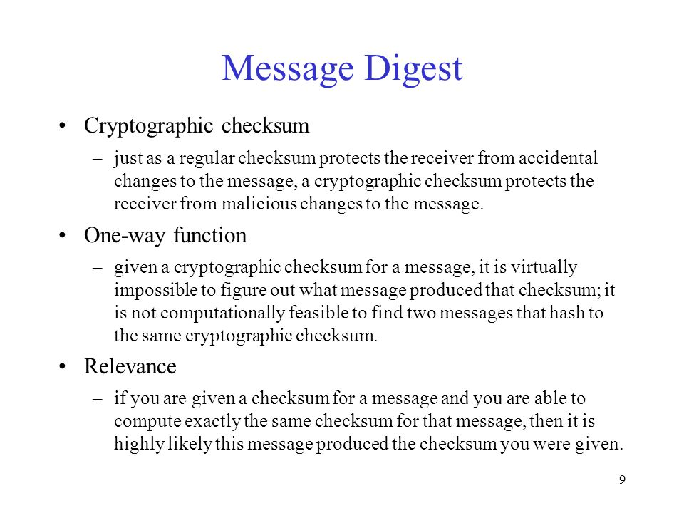 9 Message Digest Cryptographic checksum –just as a regular checksum protects the receiver from accidental changes to the message, a cryptographic checksum protects the receiver from malicious changes to the message.
