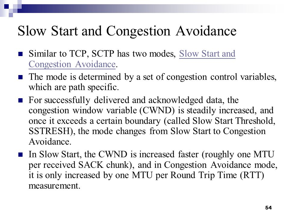 54 Slow Start and Congestion Avoidance Similar to TCP, SCTP has two modes, Slow Start and Congestion Avoidance.Slow Start and Congestion Avoidance The mode is determined by a set of congestion control variables, which are path specific.