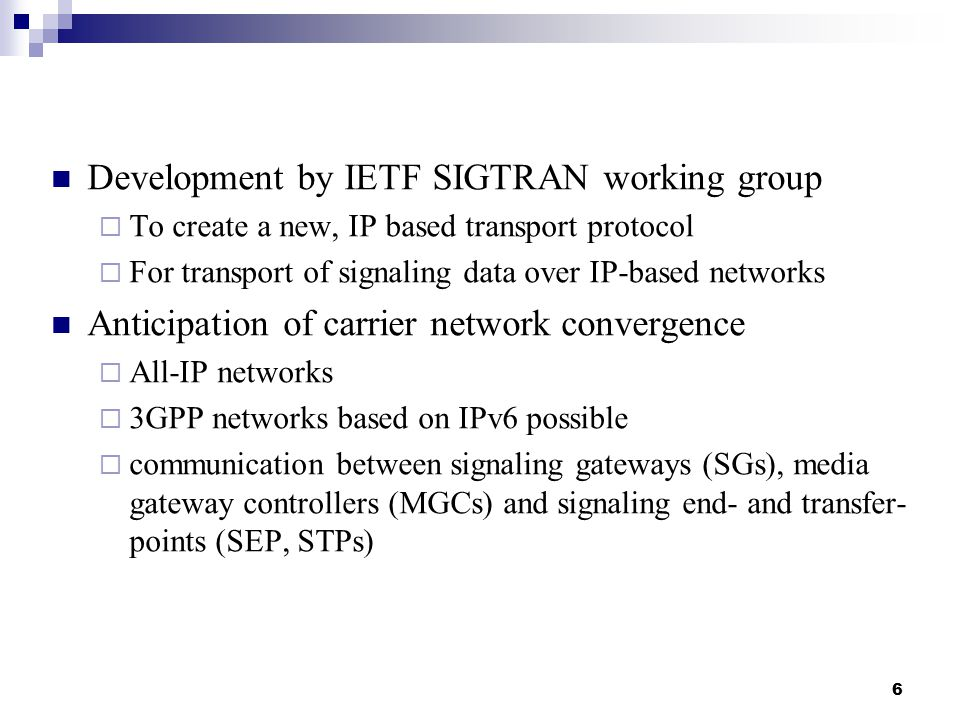6 Development by IETF SIGTRAN working group  To create a new, IP based transport protocol  For transport of signaling data over IP-based networks Anticipation of carrier network convergence  All-IP networks  3GPP networks based on IPv6 possible  communication between signaling gateways (SGs), media gateway controllers (MGCs) and signaling end- and transfer- points (SEP, STPs)