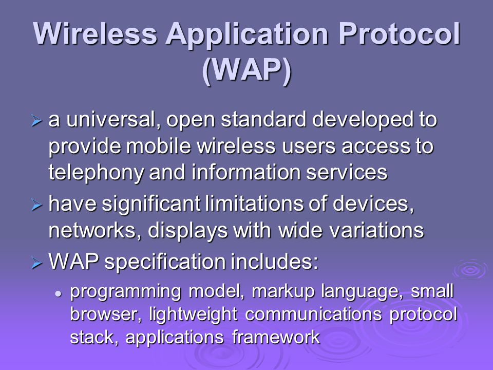 Wireless Application Protocol (WAP)  a universal, open standard developed to provide mobile wireless users access to telephony and information services  have significant limitations of devices, networks, displays with wide variations  WAP specification includes: programming model, markup language, small browser, lightweight communications protocol stack, applications framework programming model, markup language, small browser, lightweight communications protocol stack, applications framework