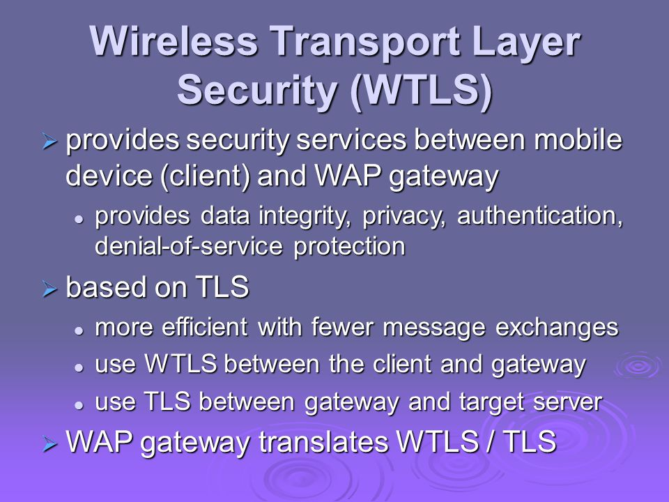 Wireless Transport Layer Security (WTLS)  provides security services between mobile device (client) and WAP gateway provides data integrity, privacy, authentication, denial-of-service protection provides data integrity, privacy, authentication, denial-of-service protection  based on TLS more efficient with fewer message exchanges more efficient with fewer message exchanges use WTLS between the client and gateway use WTLS between the client and gateway use TLS between gateway and target server use TLS between gateway and target server  WAP gateway translates WTLS / TLS
