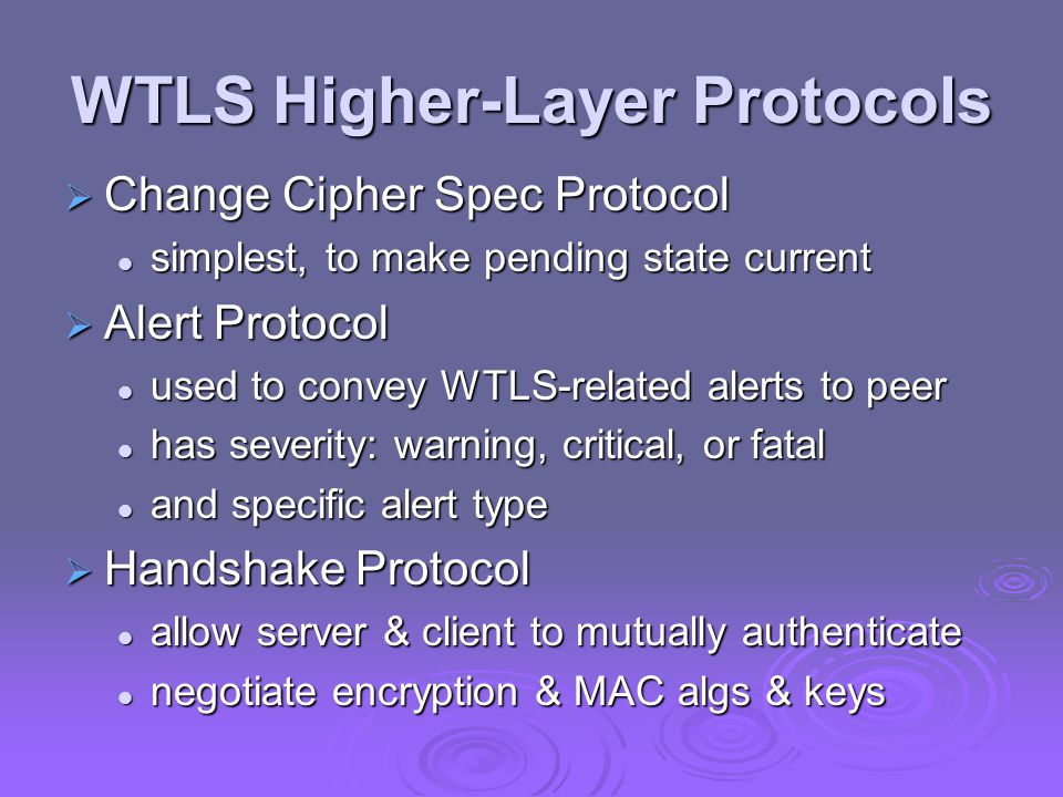 WTLS Higher-Layer Protocols  Change Cipher Spec Protocol simplest, to make pending state current simplest, to make pending state current  Alert Protocol used to convey WTLS-related alerts to peer used to convey WTLS-related alerts to peer has severity: warning, critical, or fatal has severity: warning, critical, or fatal and specific alert type and specific alert type  Handshake Protocol allow server & client to mutually authenticate allow server & client to mutually authenticate negotiate encryption & MAC algs & keys negotiate encryption & MAC algs & keys