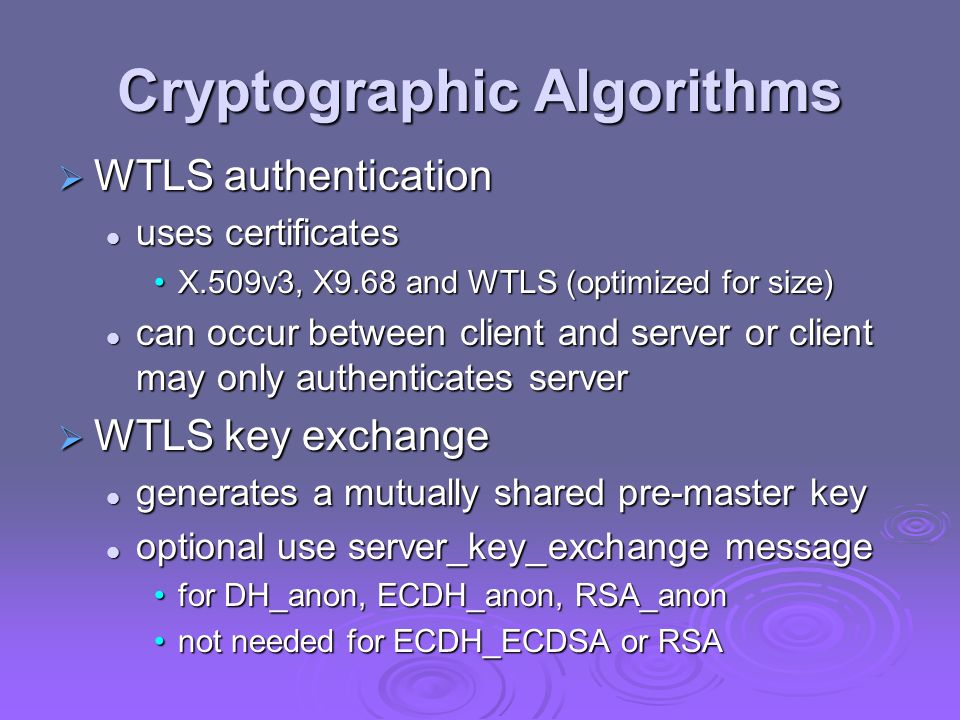 Cryptographic Algorithms  WTLS authentication uses certificates uses certificates X.509v3, X9.68 and WTLS (optimized for size)X.509v3, X9.68 and WTLS (optimized for size) can occur between client and server or client may only authenticates server can occur between client and server or client may only authenticates server  WTLS key exchange generates a mutually shared pre-master key generates a mutually shared pre-master key optional use server_key_exchange message optional use server_key_exchange message for DH_anon, ECDH_anon, RSA_anonfor DH_anon, ECDH_anon, RSA_anon not needed for ECDH_ECDSA or RSAnot needed for ECDH_ECDSA or RSA