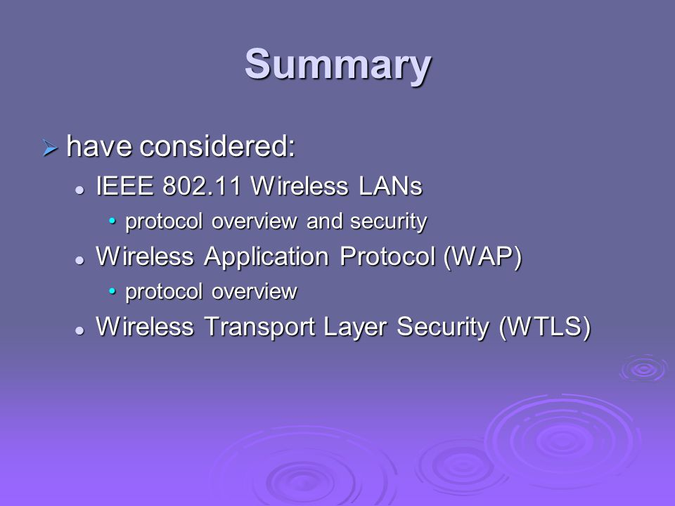 Summary  have considered: IEEE 802.11 Wireless LANs IEEE 802.11 Wireless LANs protocol overview and securityprotocol overview and security Wireless Application Protocol (WAP) Wireless Application Protocol (WAP) protocol overviewprotocol overview Wireless Transport Layer Security (WTLS) Wireless Transport Layer Security (WTLS)