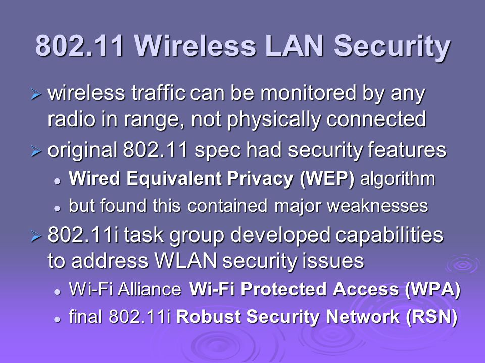 802.11 Wireless LAN Security  wireless traffic can be monitored by any radio in range, not physically connected  original 802.11 spec had security features Wired Equivalent Privacy (WEP) algorithm Wired Equivalent Privacy (WEP) algorithm but found this contained major weaknesses but found this contained major weaknesses  802.11i task group developed capabilities to address WLAN security issues Wi-Fi Alliance Wi-Fi Protected Access (WPA) Wi-Fi Alliance Wi-Fi Protected Access (WPA) final 802.11i Robust Security Network (RSN) final 802.11i Robust Security Network (RSN)