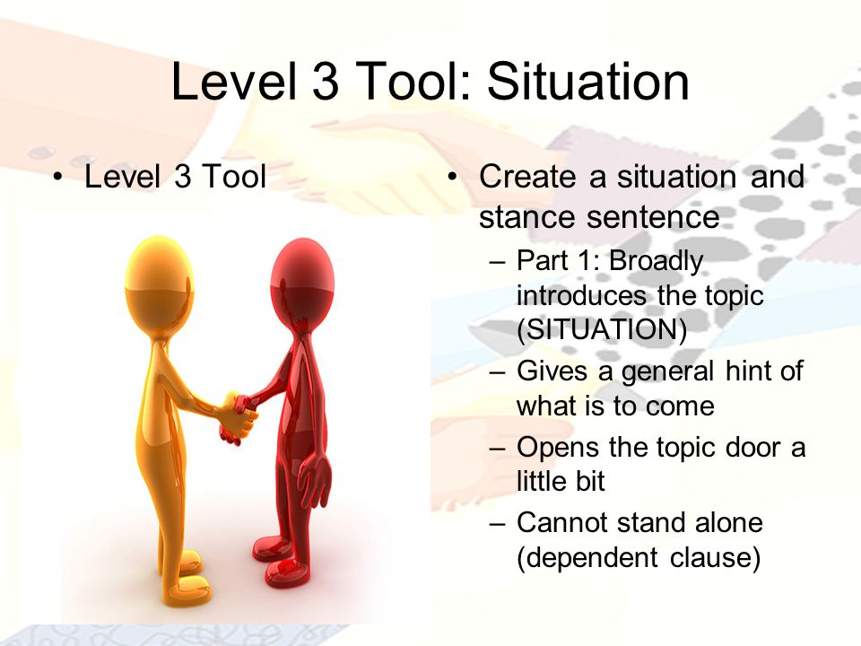 Level 3 Tool: Situation Level 3 ToolCreate a situation and stance sentence –Part 1: Broadly introduces the topic (SITUATION) –Gives a general hint of what is to come –Opens the topic door a little bit –Cannot stand alone (dependent clause)