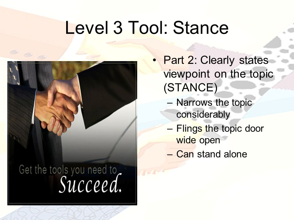 Level 3 Tool: Stance Part 2: Clearly states viewpoint on the topic (STANCE) –Narrows the topic considerably –Flings the topic door wide open –Can stand alone