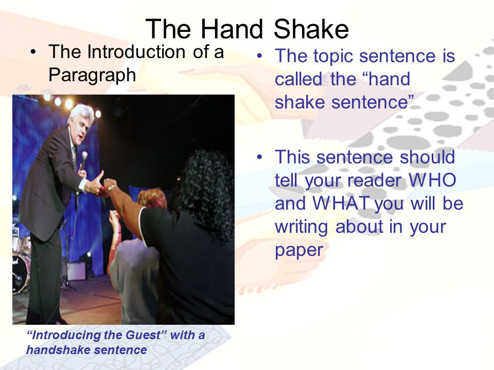 The Hand Shake The Introduction of a Paragraph The topic sentence is called the hand shake sentence This sentence should tell your reader WHO and WHAT you will be writing about in your paper Introducing the Guest with a handshake sentence
