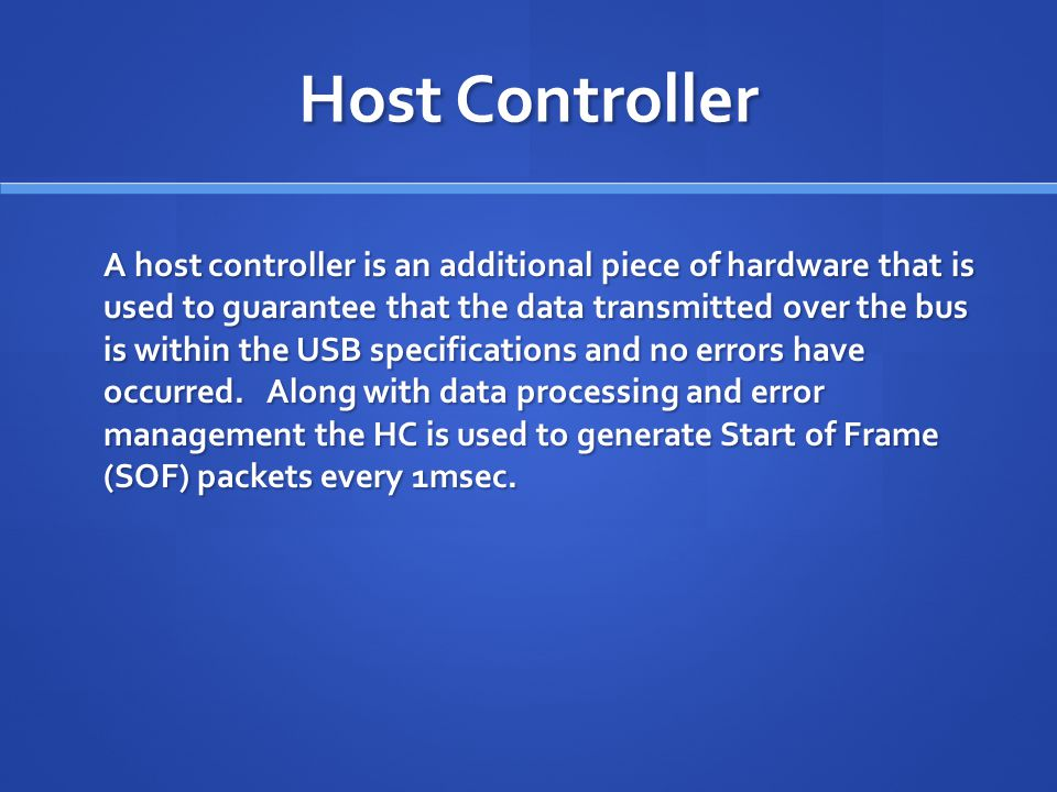 Host Controller A host controller is an additional piece of hardware that is used to guarantee that the data transmitted over the bus is within the USB specifications and no errors have occurred.