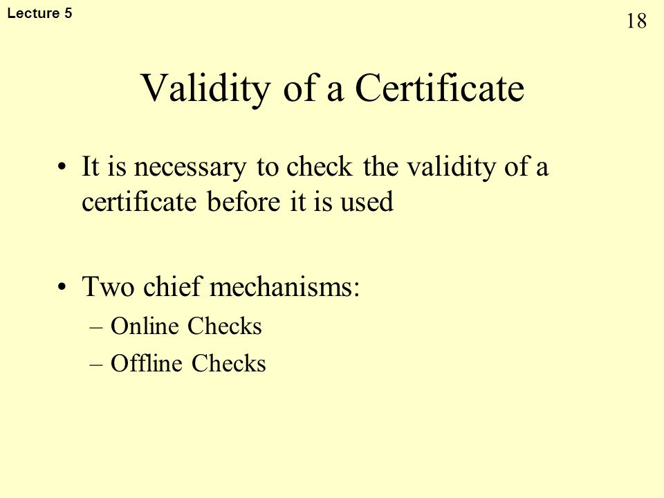 18 Lecture 5 Validity of a Certificate It is necessary to check the validity of a certificate before it is used Two chief mechanisms: –Online Checks –