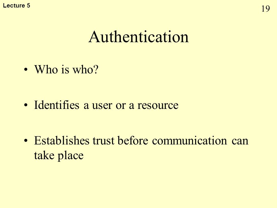 19 Lecture 5 Authentication Who is who? Identifies a user or a resource Establishes trust before communication can take place