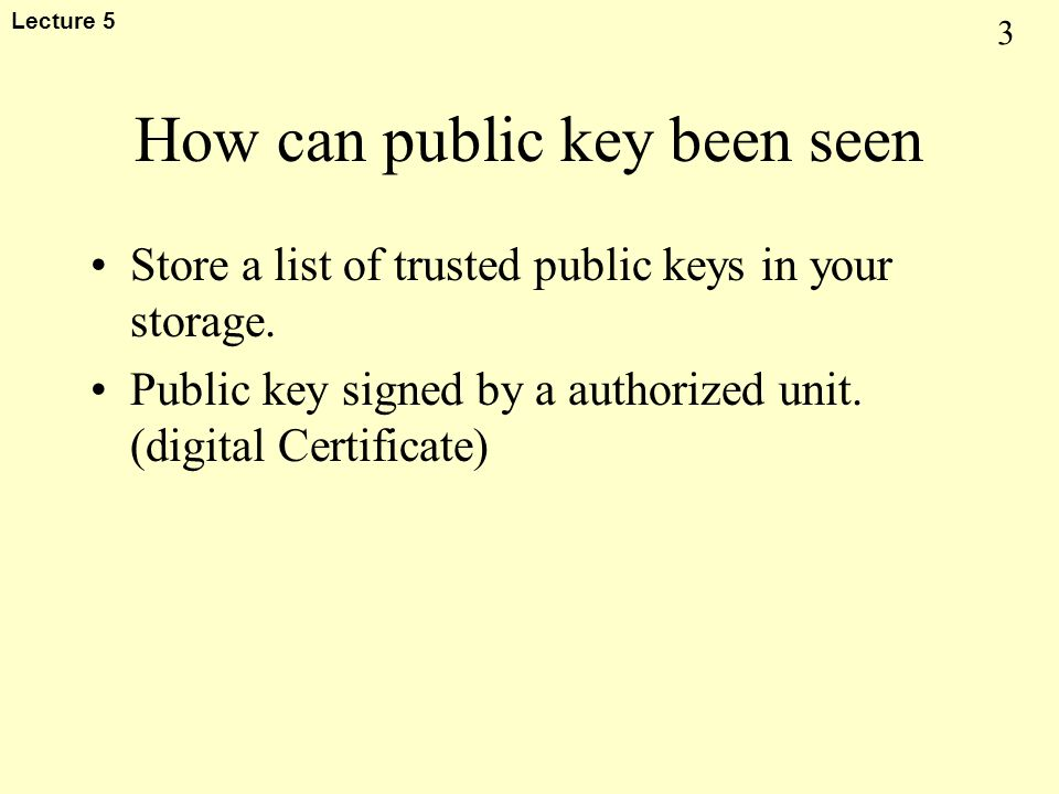 3 Lecture 5 How can public key been seen Store a list of trusted public keys in your storage. Public key signed by a authorized unit. (digital Certifi