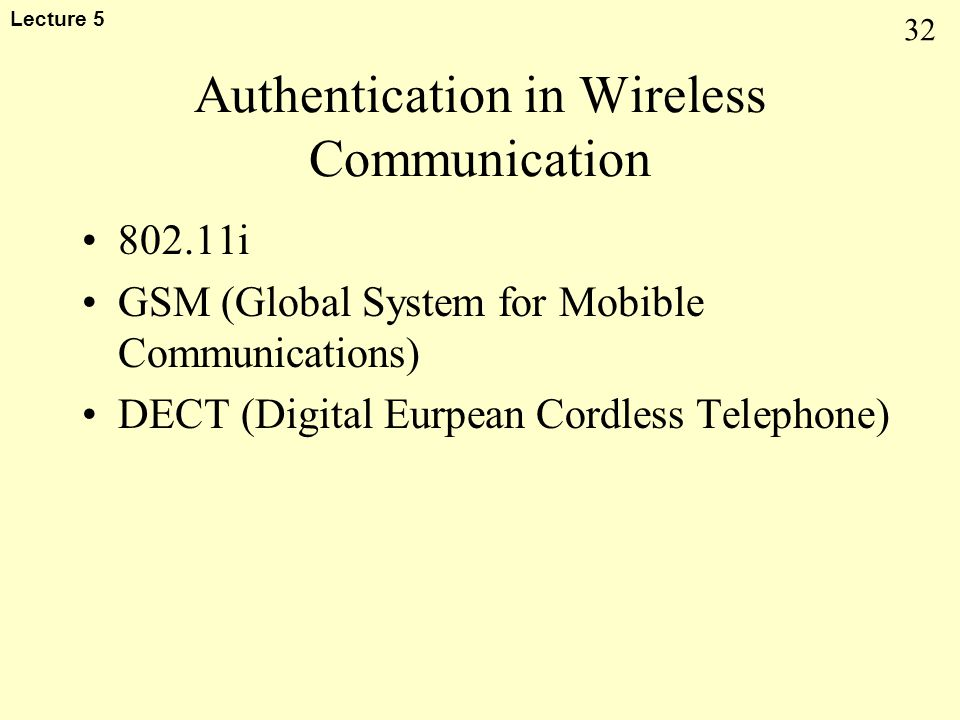 32 Lecture 5 Authentication in Wireless Communication 802.11i GSM (Global System for Mobible Communications) DECT (Digital Eurpean Cordless Telephone)