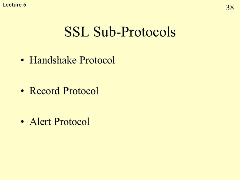 38 Lecture 5 SSL Sub-Protocols Handshake Protocol Record Protocol Alert Protocol