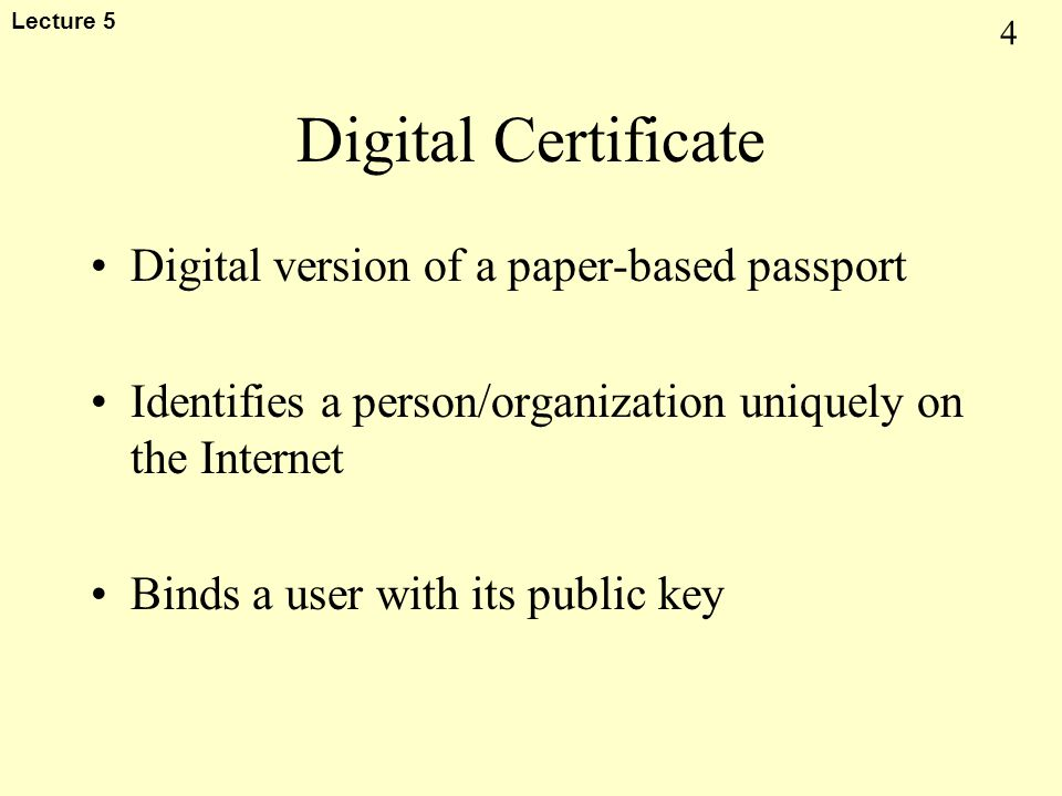 4 Lecture 5 Digital Certificate Digital version of a paper-based passport Identifies a person/organization uniquely on the Internet Binds a user with