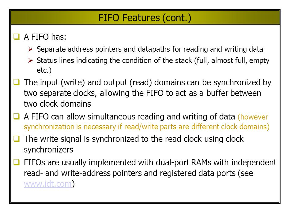 FIFO Features (cont.)  A FIFO has:  Separate address pointers and datapaths for reading and writing data  Status lines indicating the condition of the stack (full, almost full, empty etc.)  The input (write) and output (read) domains can be synchronized by two separate clocks, allowing the FIFO to act as a buffer between two clock domains  A FIFO can allow simultaneous reading and writing of data (however synchronization is necessary if read/write parts are different clock domains)  The write signal is synchronized to the read clock using clock synchronizers  FIFOs are usually implemented with dual-port RAMs with independent read- and write-address pointers and registered data ports (see www.idt.com) www.idt.com