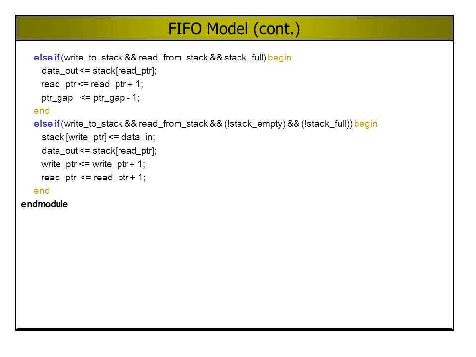 FIFO Model (cont.) else if (write_to_stack && read_from_stack && stack_full) begin data_out <= stack[read_ptr]; read_ptr <= read_ptr + 1; ptr_gap <= p