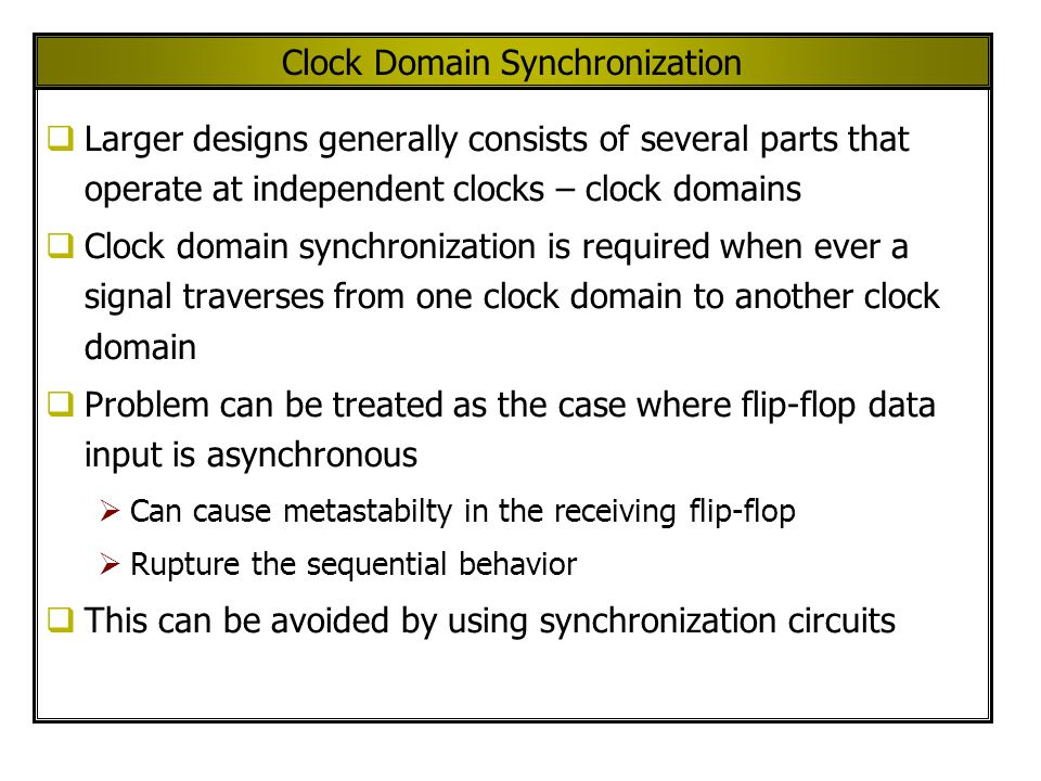 Clock Domain Synchronization  Larger designs generally consists of several parts that operate at independent clocks – clock domains  Clock domain synchronization is required when ever a signal traverses from one clock domain to another clock domain  Problem can be treated as the case where flip-flop data input is asynchronous  Can cause metastabilty in the receiving flip-flop  Rupture the sequential behavior  This can be avoided by using synchronization circuits