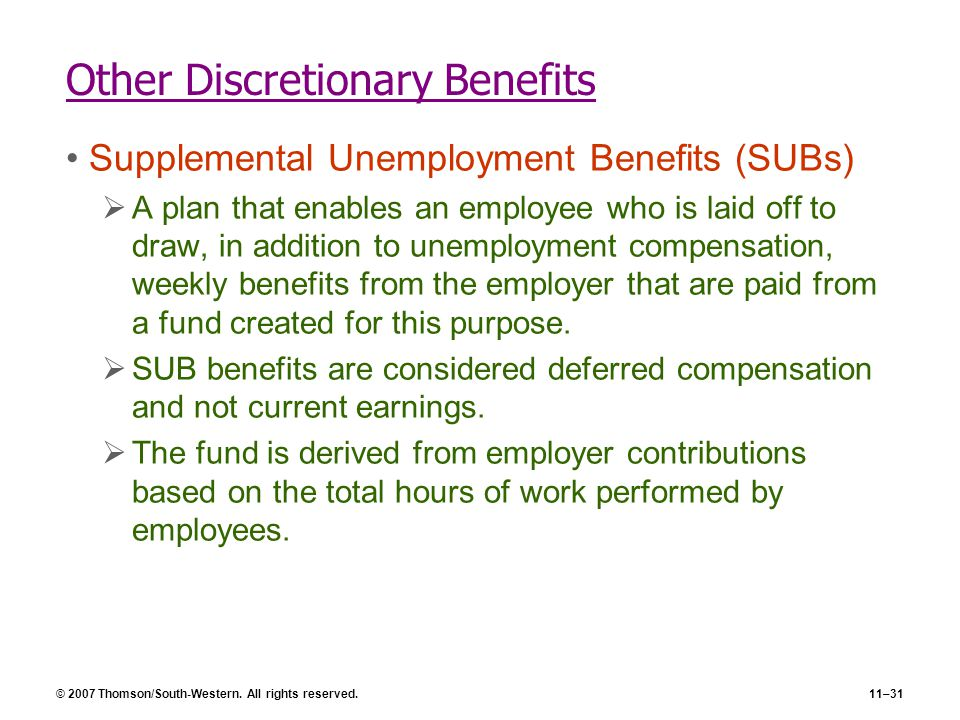 © 2007 Thomson/South-Western. All rights reserved.11–31 Other Discretionary Benefits Supplemental Unemployment Benefits (SUBs)  A plan that enables a