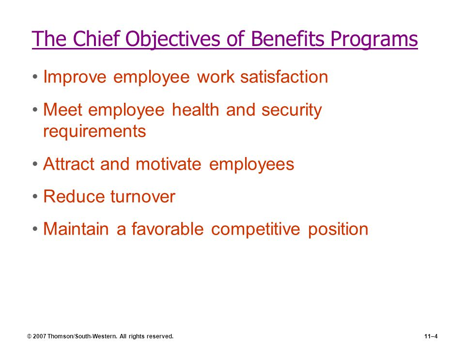 © 2007 Thomson/South-Western. All rights reserved.11–4 The Chief Objectives of Benefits Programs Improve employee work satisfaction Meet employee heal