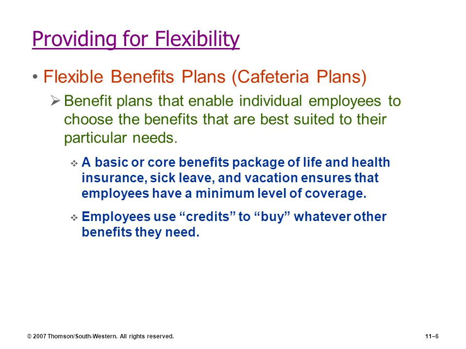© 2007 Thomson/South-Western. All rights reserved.11–6 Providing for Flexibility Flexible Benefits Plans (Cafeteria Plans)  Benefit plans that enable