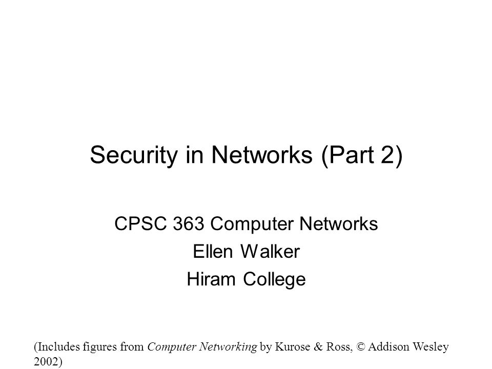 Security in Networks (Part 2) CPSC 363 Computer Networks Ellen Walker Hiram College (Includes figures from Computer Networking by Kurose & Ross, © Add