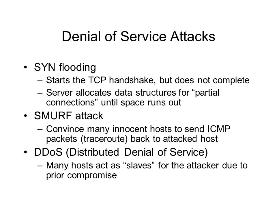 "Denial of Service Attacks SYN flooding –Starts the TCP handshake, but does not complete –Server allocates data structures for ""partial connections"" un"