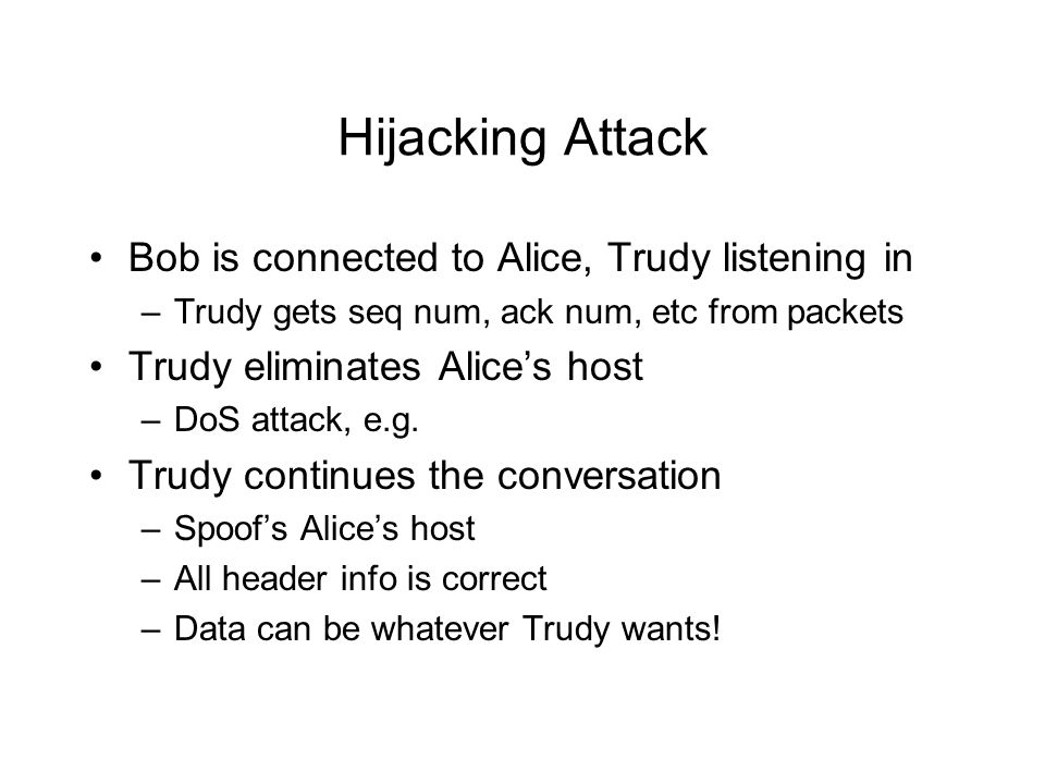 Hijacking Attack Bob is connected to Alice, Trudy listening in –Trudy gets seq num, ack num, etc from packets Trudy eliminates Alice's host –DoS attac