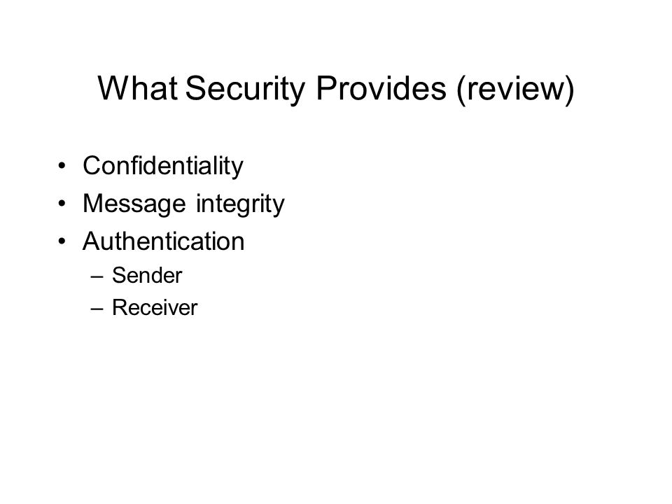 What Security Provides (review) Confidentiality Message integrity Authentication –Sender –Receiver