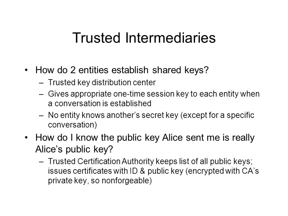 Trusted Intermediaries How do 2 entities establish shared keys? –Trusted key distribution center –Gives appropriate one-time session key to each entit