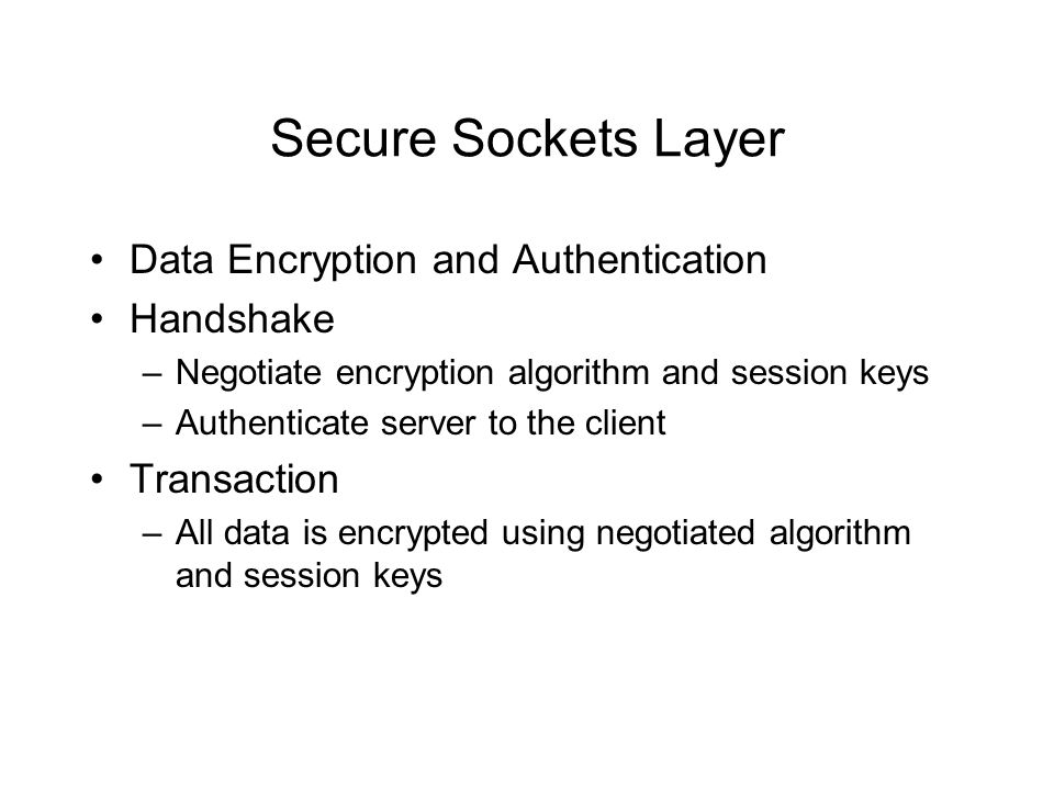 Secure Sockets Layer Data Encryption and Authentication Handshake –Negotiate encryption algorithm and session keys –Authenticate server to the client