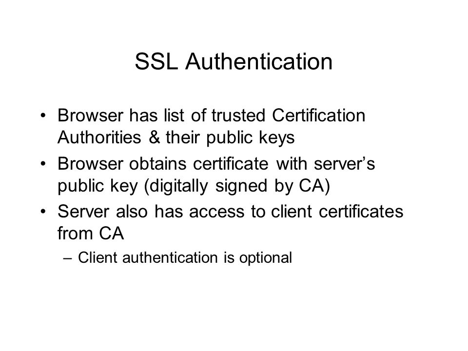 SSL Authentication Browser has list of trusted Certification Authorities & their public keys Browser obtains certificate with server's public key (dig