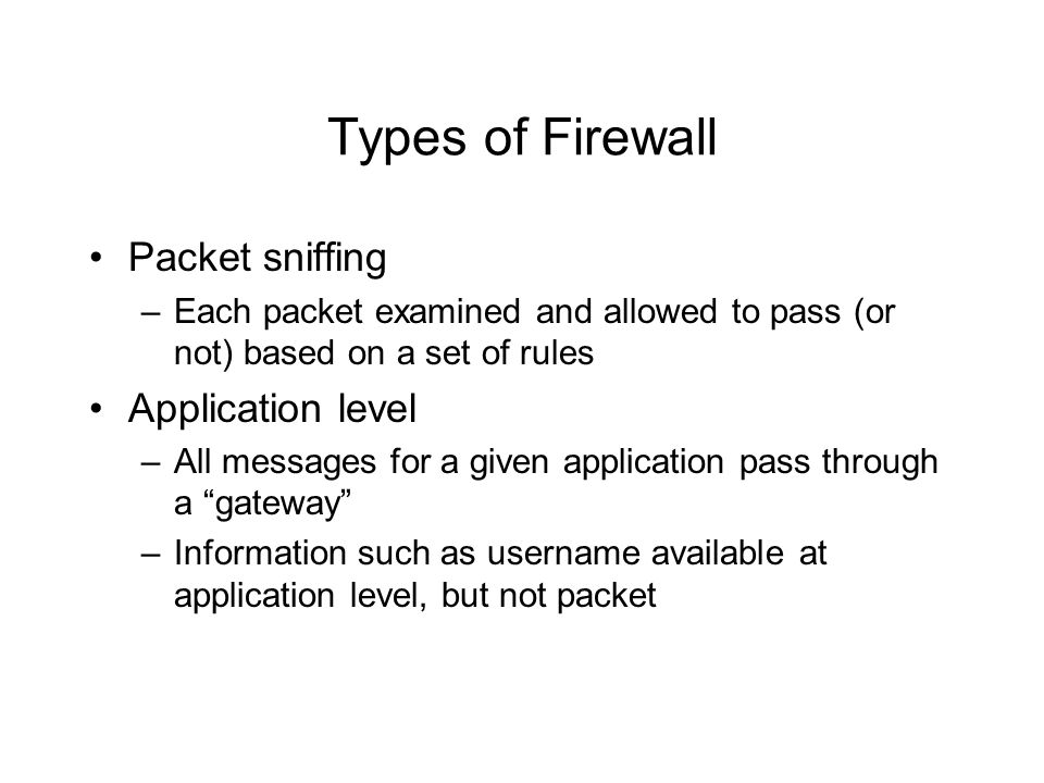 Types of Firewall Packet sniffing –Each packet examined and allowed to pass (or not) based on a set of rules Application level –All messages for a giv