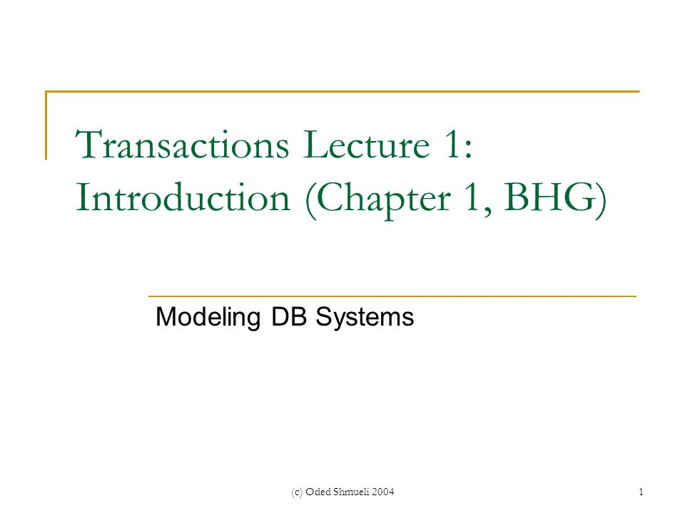 (c) Oded Shmueli 20041 Transactions Lecture 1: Introduction (Chapter 1, BHG) Modeling DB Systems