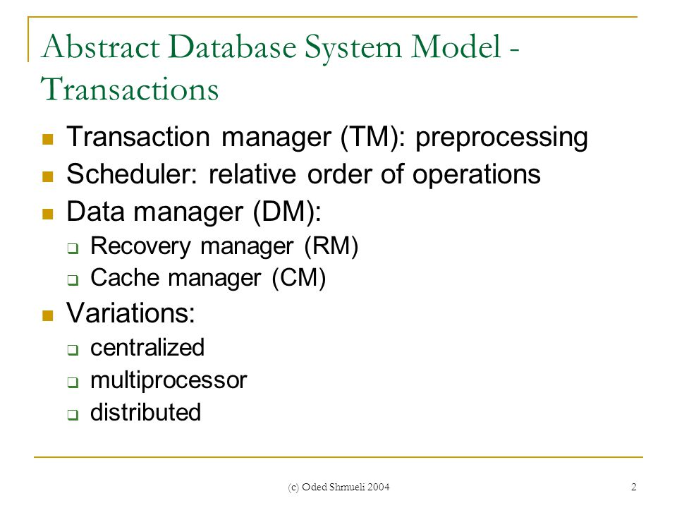 (c) Oded Shmueli 2004 2 Abstract Database System Model - Transactions Transaction manager (TM): preprocessing Scheduler: relative order of operations Data manager (DM):  Recovery manager (RM)  Cache manager (CM) Variations:  centralized  multiprocessor  distributed
