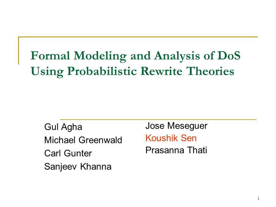 1 Formal Modeling and Analysis of DoS Using Probabilistic Rewrite Theories Gul Agha Michael Greenwald Carl Gunter Sanjeev Khanna Jose Meseguer Koushik Sen Prasanna Thati