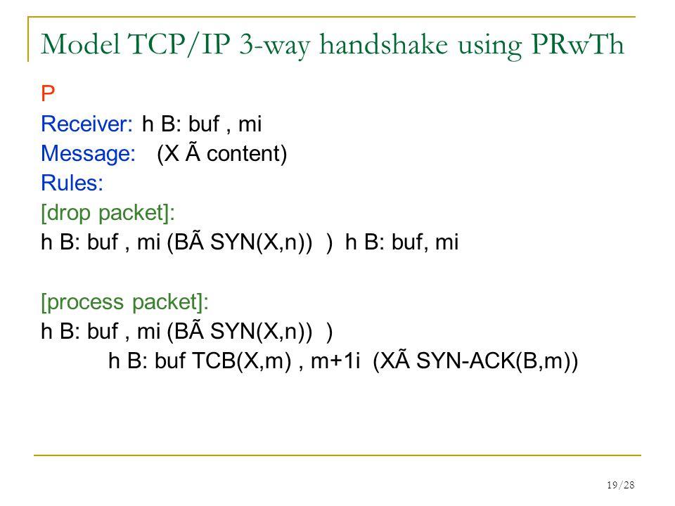 19/28 Model TCP/IP 3-way handshake using PRwTh P Receiver: h B: buf, mi Message: (X Ã content) Rules: [drop packet]: h B: buf, mi (BÃ SYN(X,n)) ) h B: buf, mi [process packet]: h B: buf, mi (BÃ SYN(X,n)) ) h B: buf TCB(X,m), m+1i (XÃ SYN-ACK(B,m))