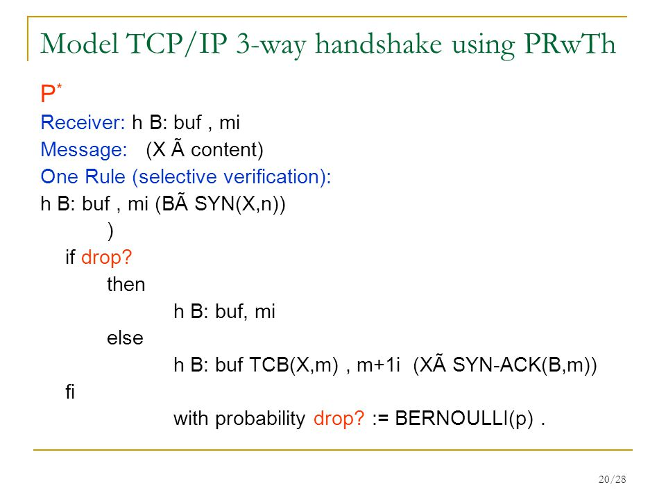 20/28 Model TCP/IP 3-way handshake using PRwTh P * Receiver: h B: buf, mi Message: (X Ã content) One Rule (selective verification): h B: buf, mi (BÃ SYN(X,n)) ) if drop.