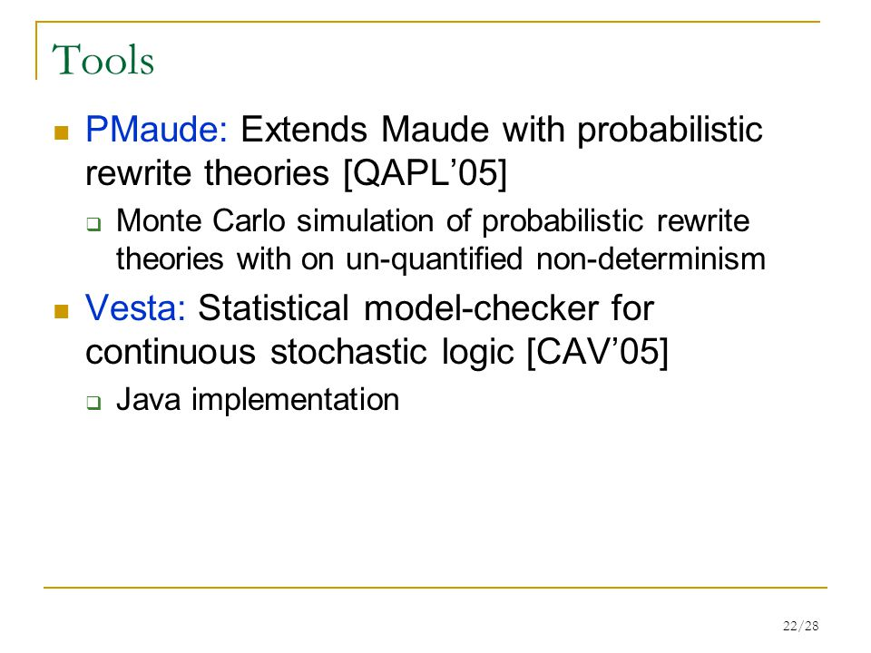 22/28 Tools PMaude: Extends Maude with probabilistic rewrite theories [QAPL'05]  Monte Carlo simulation of probabilistic rewrite theories with on un-quantified non-determinism Vesta: Statistical model-checker for continuous stochastic logic [CAV'05]  Java implementation