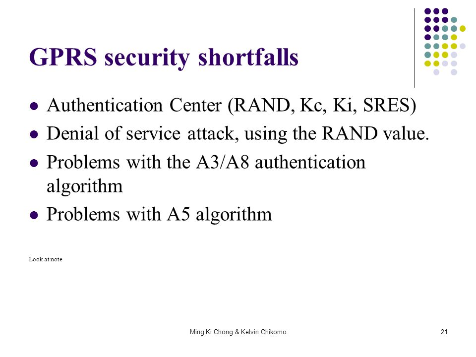 Ming Ki Chong & Kelvin Chikomo21 GPRS security shortfalls Authentication Center (RAND, Kc, Ki, SRES) Denial of service attack, using the RAND value. P