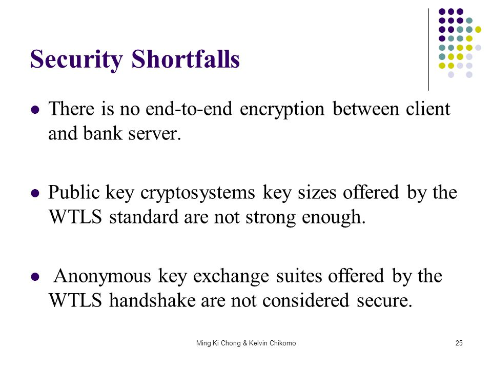 Ming Ki Chong & Kelvin Chikomo25 Security Shortfalls There is no end-to-end encryption between client and bank server. Public key cryptosystems key si